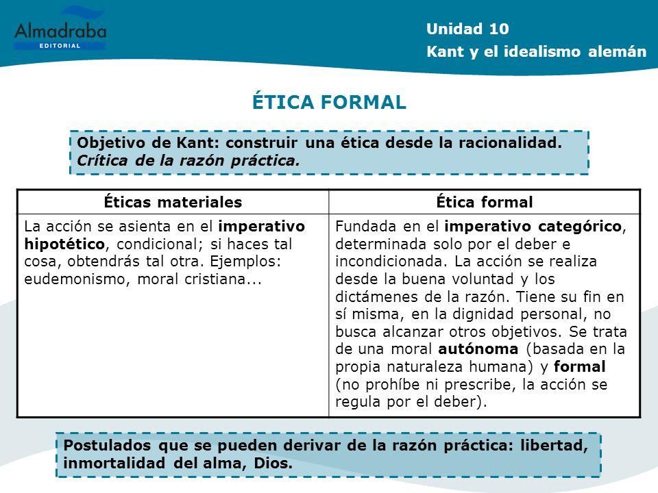 ÉTICA FORMAL Unidad 10 Kant y el idealismo alemán Objetivo de Kant: construir una ética desde la racionalidad. Crítica de la razón práctica. Éticas ma