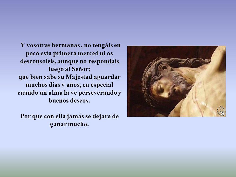 Ya que el alma oye y quiere avanzar, pero su fragilidad cae y se vuelve a levantar, pero Nuestro Señor lleno de misericordia y bondad le sigue llamando, (Ratos de oración sea poco o mucho.
