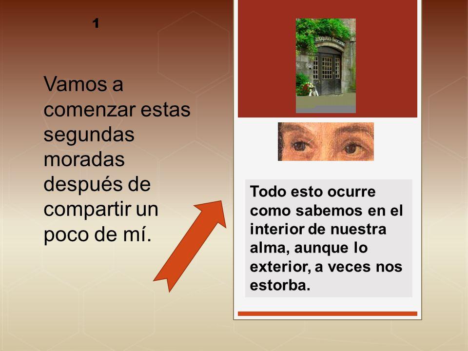 EN FRASE DE LA MADRE : AQUELLOS QUE YA HAN COMENZADO ORACIÓN Y ENTENDIDO LO QUE LES IMPORTA NO SE QUEDARÁN EN LAS PRIMERAS MORADAS, Y HAY GRAN ESPERANZA DE QUE ENTRARÁN MÁS ADENTRO (M,2) Santa Teresa de Jesús