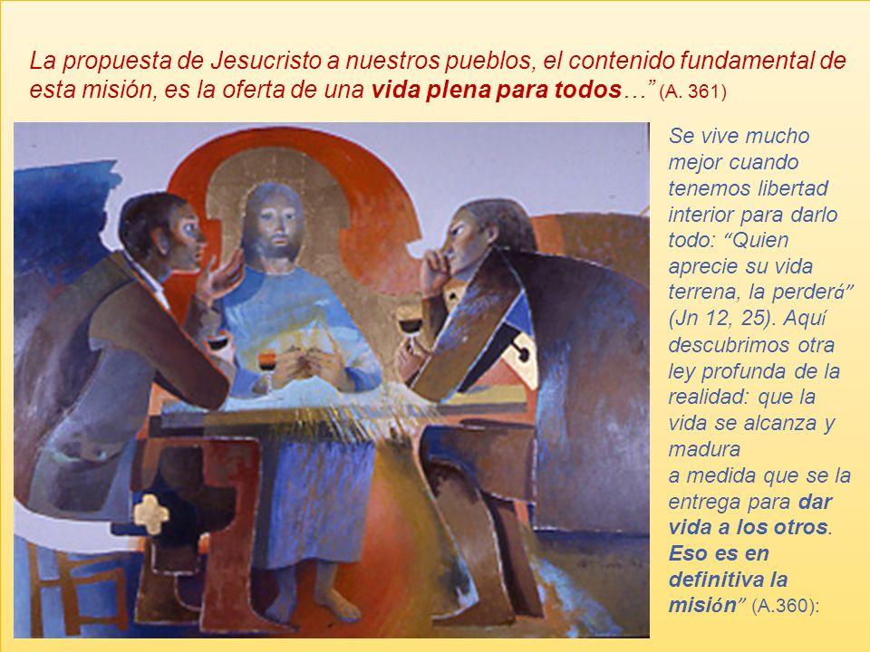 La propuesta de Jesucristo a nuestros pueblos, el contenido fundamental de esta misión, es la oferta de una vida plena para todos… (A.