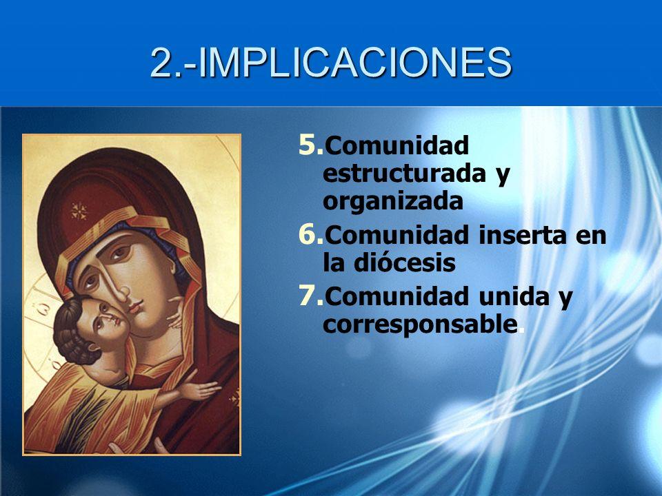 2.-IMPLICACIONES 5. Comunidad estructurada y organizada 6. Comunidad inserta en la diócesis 7. Comunidad unida y corresponsable.