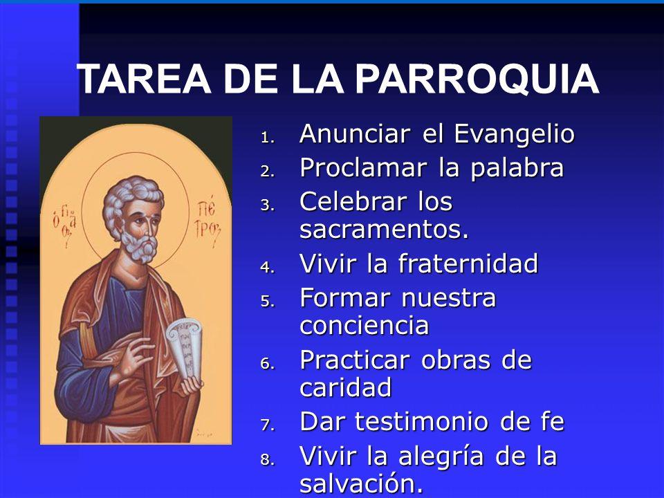 TAREA DE LA PARROQUIA 1. Anunciar el Evangelio 2. Proclamar la palabra 3. Celebrar los sacramentos. 4. Vivir la fraternidad 5. Formar nuestra concienc