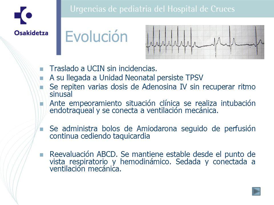 Traslado a UCIN sin incidencias. A su llegada a Unidad Neonatal persiste TPSV Se repiten varias dosis de Adenosina IV sin recuperar ritmo sinusal Ante