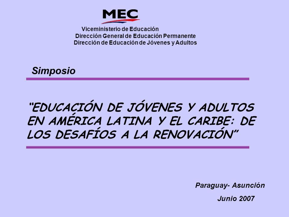 EDUCACIÓN DE JÓVENES Y ADULTOS EN AMÉRICA LATINA Y EL CARIBE: DE LOS DESAFÍOS A LA RENOVACIÓN Viceministerio de Educación Dirección General de Educación Permanente Dirección de Educación de Jóvenes y Adultos Simposio Paraguay- Asunción Junio 2007