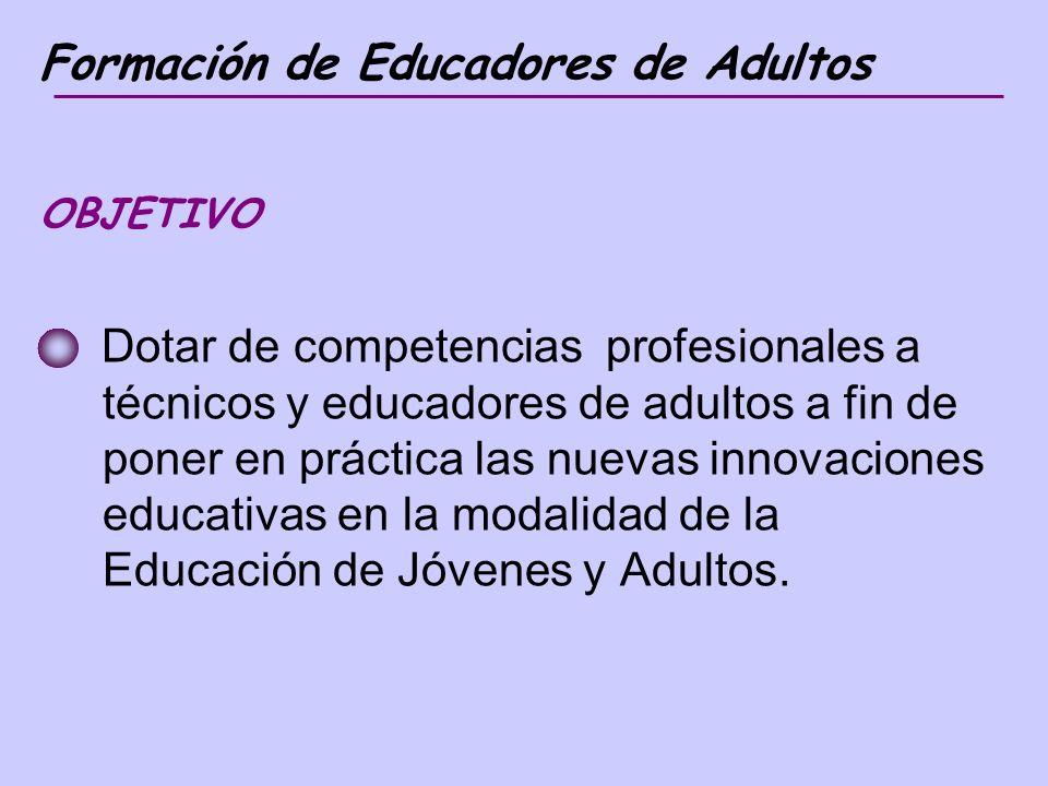 Formación de Educadores de Adultos OBJETIVO Dotar de competencias profesionales a técnicos y educadores de adultos a fin de poner en práctica las nuevas innovaciones educativas en la modalidad de la Educación de Jóvenes y Adultos.