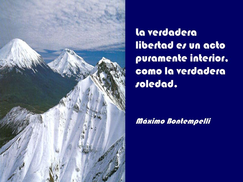 La verdadera libertad es un acto puramente interior, como la verdadera soledad. Máximo Bontempelli