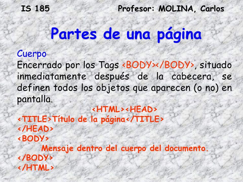 IS 185Profesor: MOLINA, Carlos Partes de una página Cuerpo Encerrado por los Tags, situado inmediatamente después de la cabecera, se definen todos los