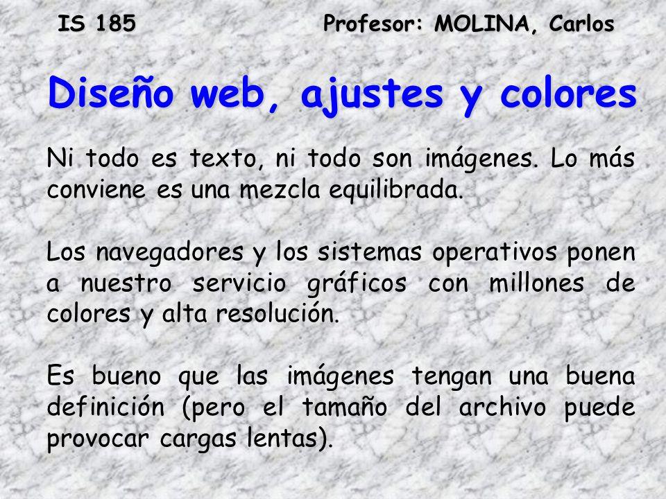 IS 185Profesor: MOLINA, Carlos Diseño web, ajustes y colores Ni todo es texto, ni todo son imágenes. Lo más conviene es una mezcla equilibrada. Los na