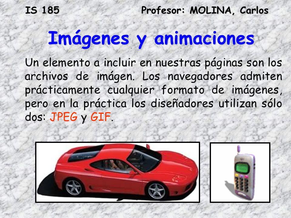 IS 185Profesor: MOLINA, Carlos Imágenes y animaciones Un elemento a incluir en nuestras páginas son los archivos de imágen. Los navegadores admiten pr