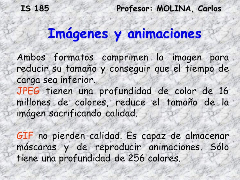 IS 185Profesor: MOLINA, Carlos Imágenes y animaciones Ambos formatos comprimen la imagen para reducir su tamaño y conseguir que el tiempo de carga sea