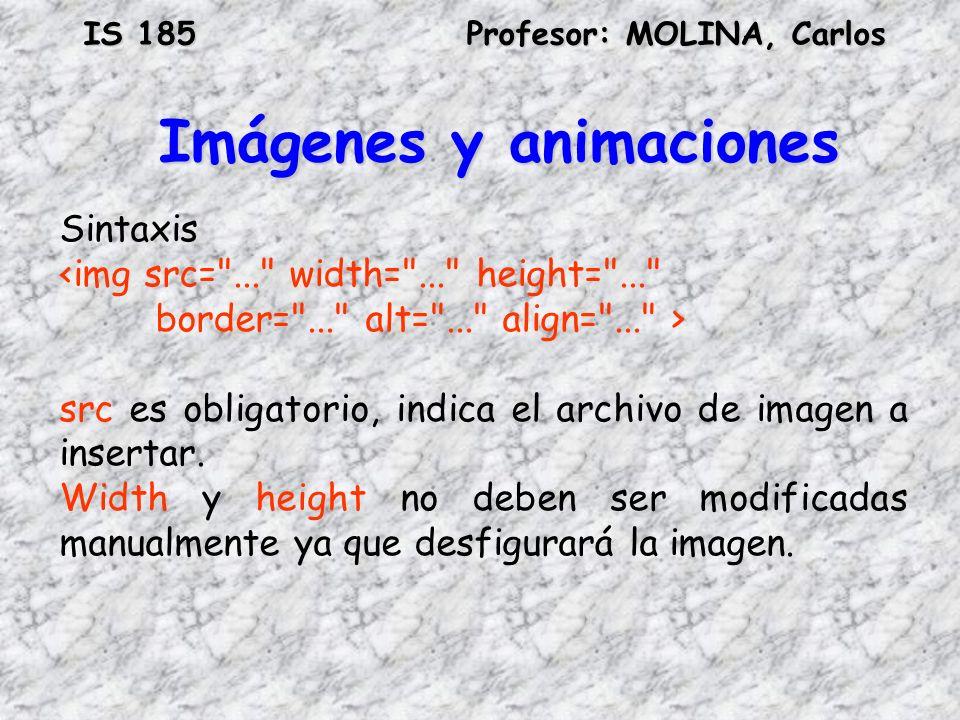 IS 185Profesor: MOLINA, Carlos Imágenes y animaciones Sintaxis src es obligatorio, indica el archivo de imagen a insertar. Width y height no deben ser