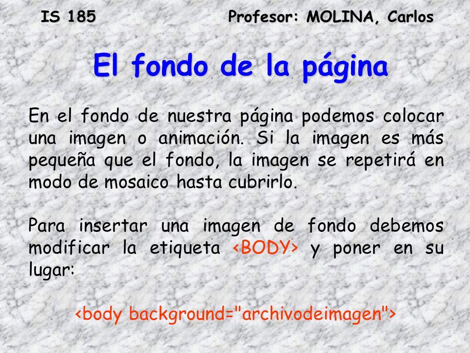 IS 185Profesor: MOLINA, Carlos El fondo de la página En el fondo de nuestra página podemos colocar una imagen o animación. Si la imagen es más pequeña