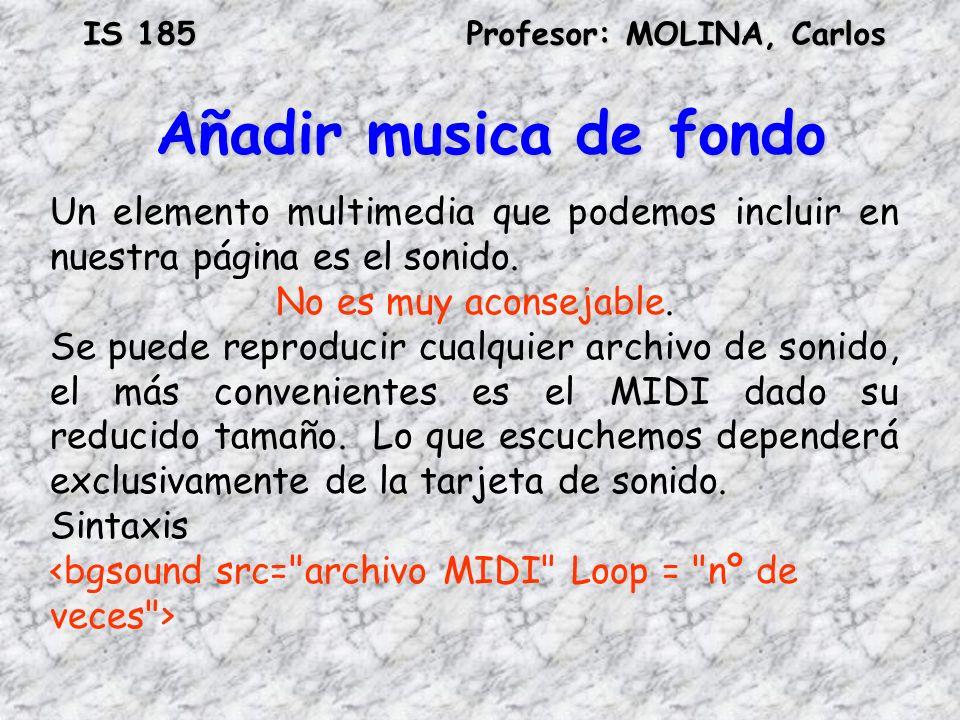 IS 185Profesor: MOLINA, Carlos Añadir musica de fondo Un elemento multimedia que podemos incluir en nuestra página es el sonido. No es muy aconsejable