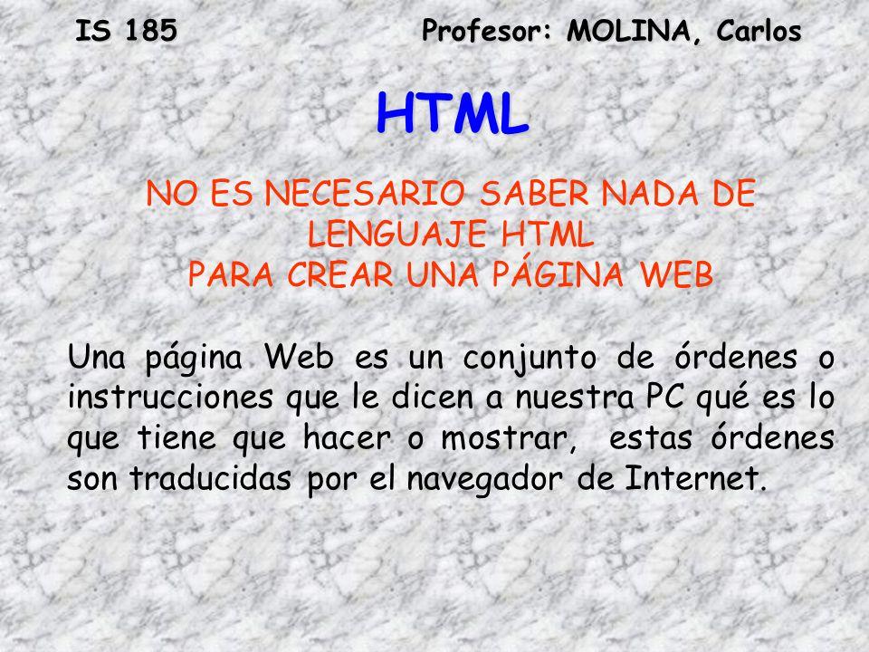 IS 185Profesor: MOLINA, Carlos HTML NO ES NECESARIO SABER NADA DE LENGUAJE HTML PARA CREAR UNA PÁGINA WEB Una página Web es un conjunto de órdenes o i