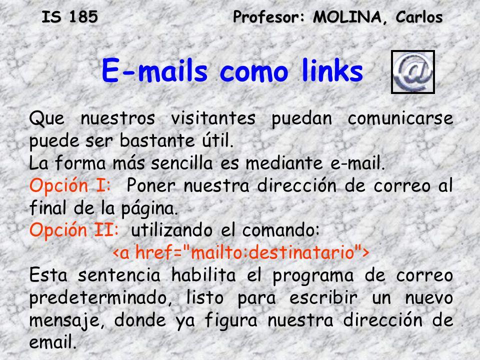 IS 185Profesor: MOLINA, Carlos E-mails como links Que nuestros visitantes puedan comunicarse puede ser bastante útil. La forma más sencilla es mediant