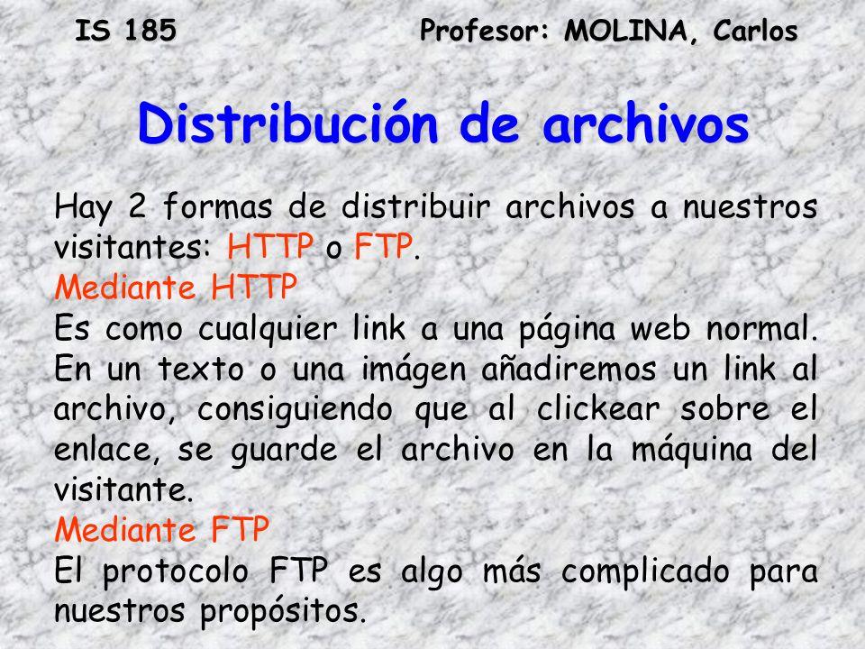 IS 185Profesor: MOLINA, Carlos Distribución de archivos Hay 2 formas de distribuir archivos a nuestros visitantes: HTTP o FTP. Mediante HTTP Es como c