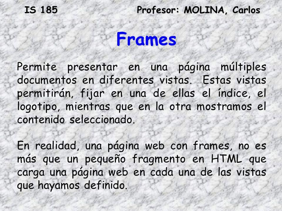 IS 185Profesor: MOLINA, Carlos Frames Permite presentar en una página múltiples documentos en diferentes vistas. Estas vistas permitirán, fijar en una