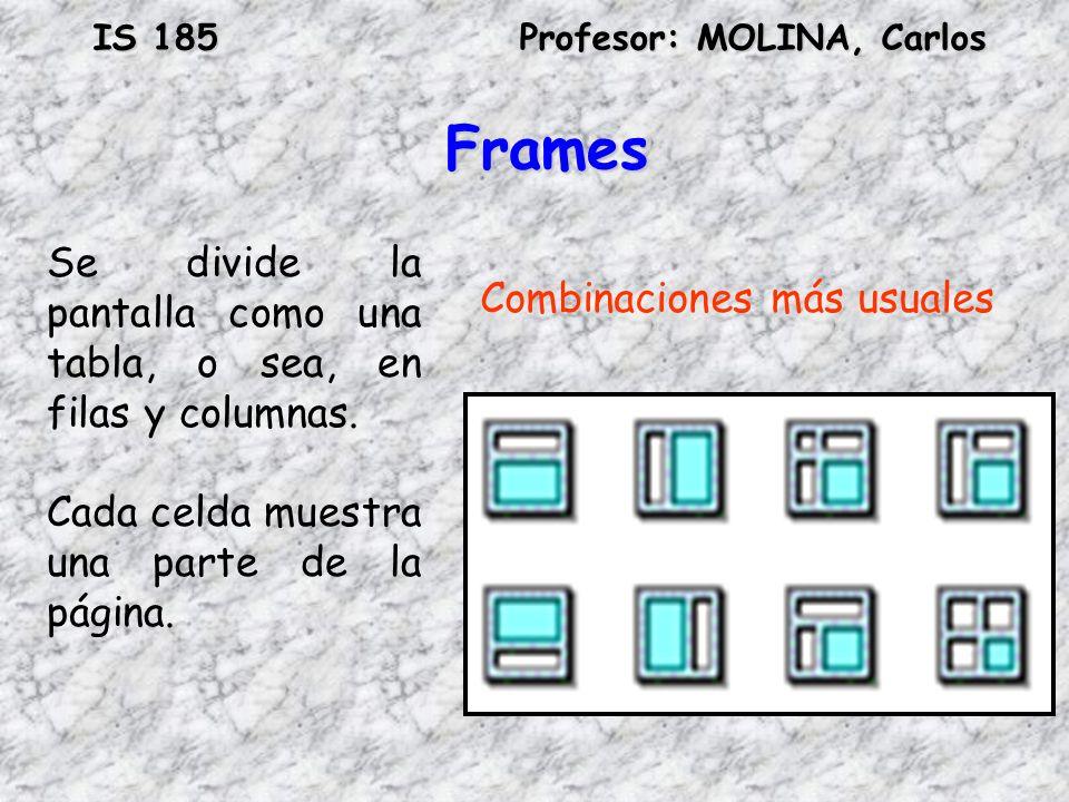 IS 185Profesor: MOLINA, Carlos Frames Se divide la pantalla como una tabla, o sea, en filas y columnas. Cada celda muestra una parte de la página. Com