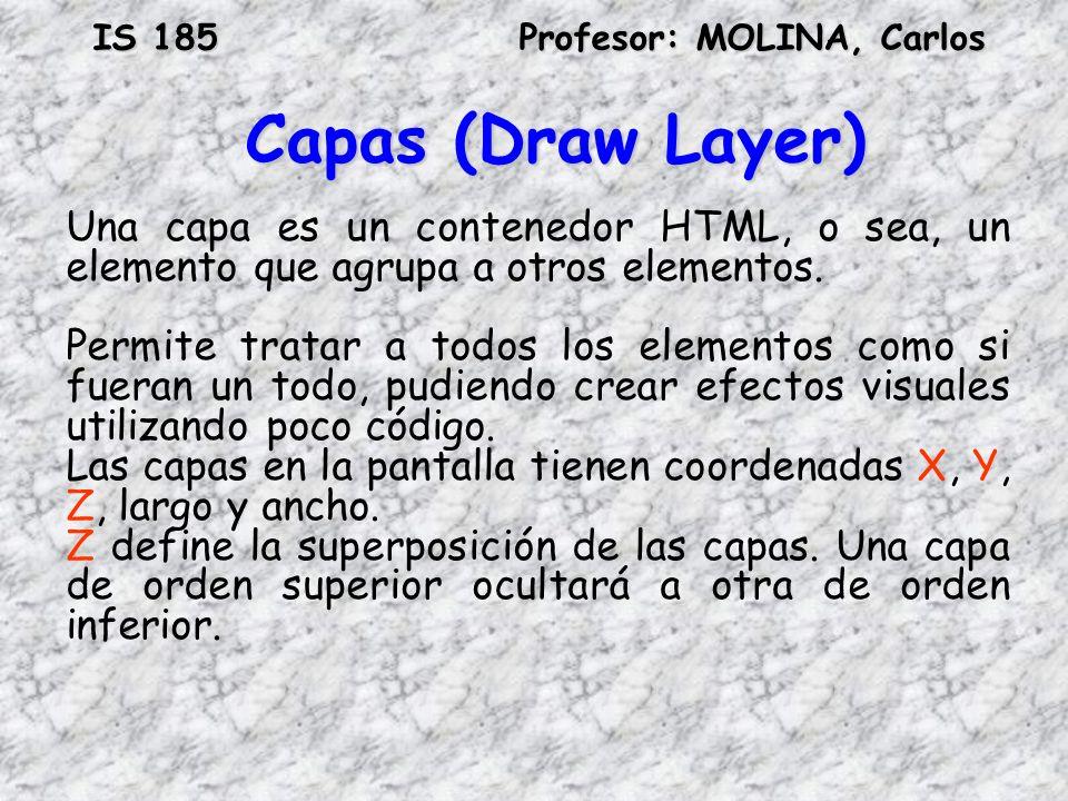 IS 185Profesor: MOLINA, Carlos Capas (Draw Layer) Una capa es un contenedor HTML, o sea, un elemento que agrupa a otros elementos. Permite tratar a to