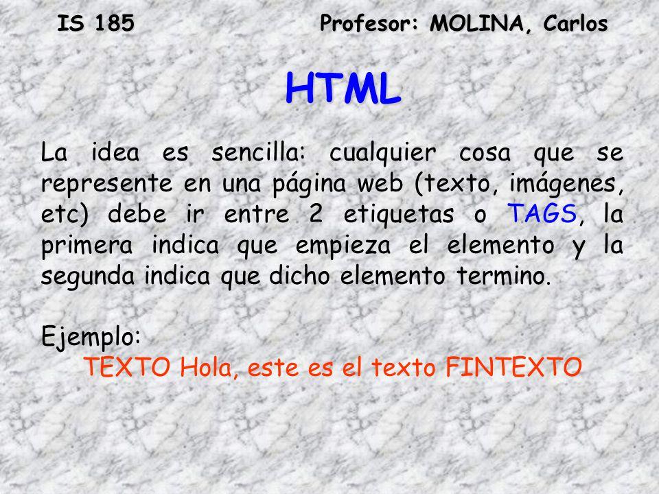 IS 185Profesor: MOLINA, Carlos HTML La idea es sencilla: cualquier cosa que se represente en una página web (texto, imágenes, etc) debe ir entre 2 eti