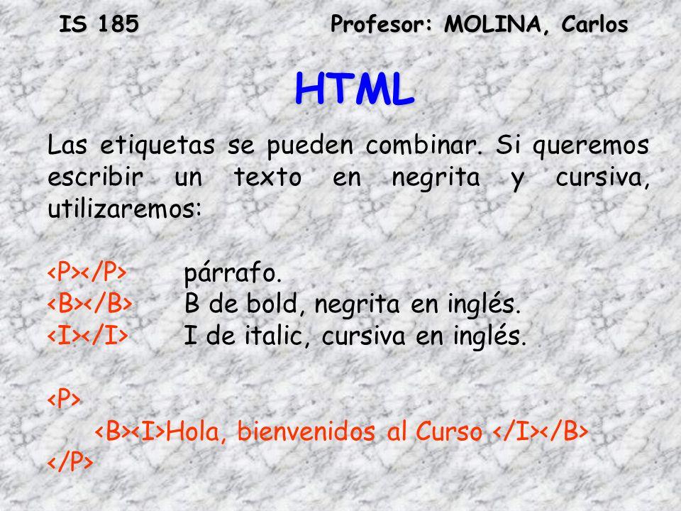 IS 185Profesor: MOLINA, Carlos HTML Las etiquetas se pueden combinar. Si queremos escribir un texto en negrita y cursiva, utilizaremos: párrafo. B de