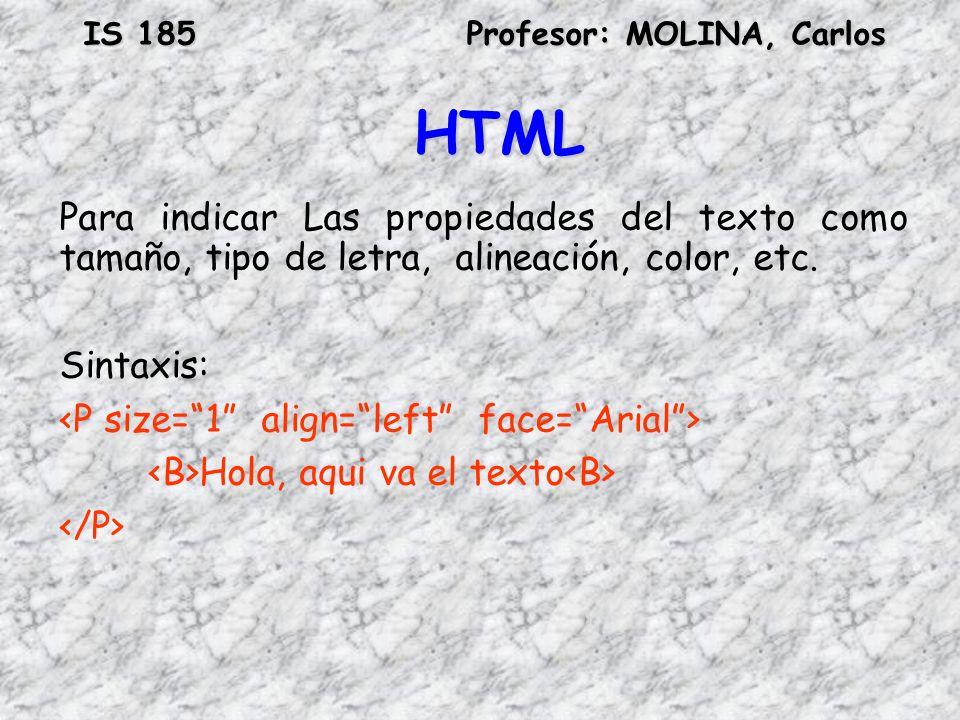 IS 185Profesor: MOLINA, Carlos HTML Para indicar Las propiedades del texto como tamaño, tipo de letra, alineación, color, etc. Sintaxis: Hola, aqui va