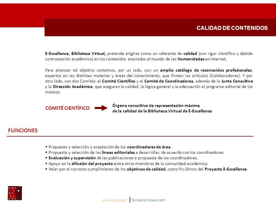 CALIDAD DE CONTENIDOS www.liceus.com | formacion.liceus.com COMITÉ CIENTÍFICO Órgano consultivo de representación máxima de la calidad de la Biblioteca Virtual de E-Excellence FUNCIONES Propuesta y selección o aceptación de los coordinadores de área.