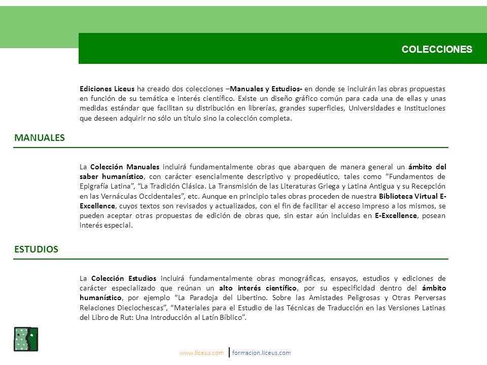 COLECCIONES La Colección Manuales incluirá fundamentalmente obras que abarquen de manera general un ámbito del saber humanístico, con carácter esencialmente descriptivo y propedéutico, tales como Fundamentos de Epigrafía Latina, La Tradición Clásica.