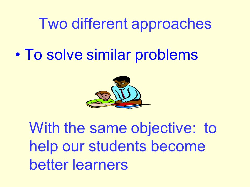 Two different approaches To solve similar problems With the same objective: to help our students become better learners
