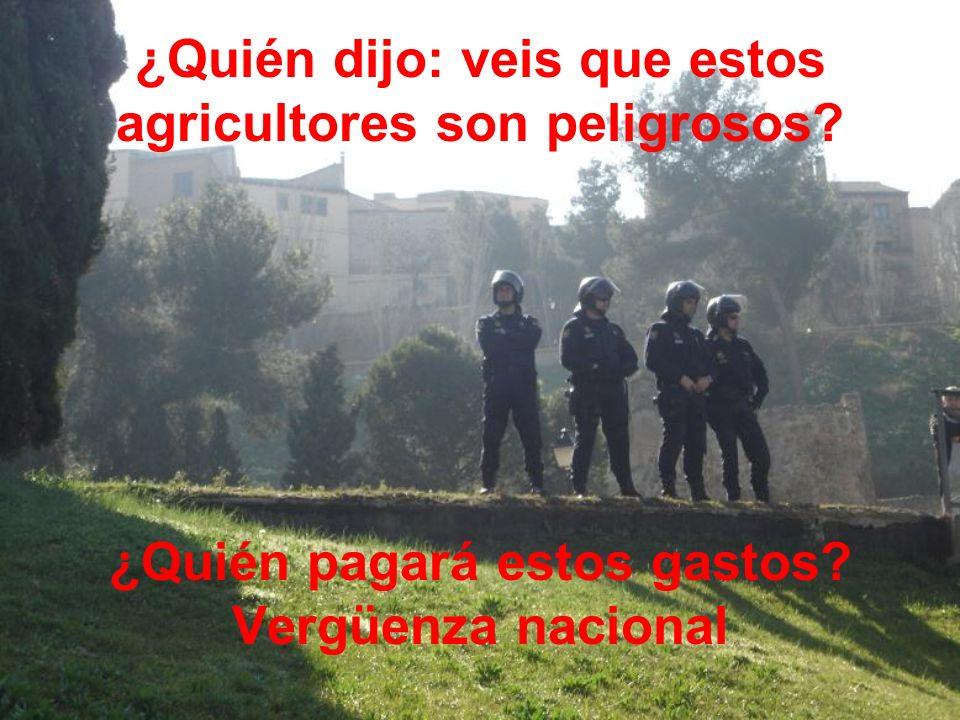 ¿Quién dijo: veis que estos agricultores son peligrosos? ¿Quién pagará estos gastos? Vergüenza nacional