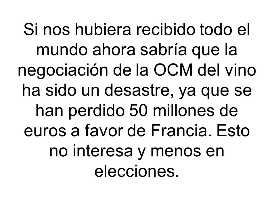 Si nos hubiera recibido todo el mundo ahora sabría que la negociación de la OCM del vino ha sido un desastre, ya que se han perdido 50 millones de euros a favor de Francia.