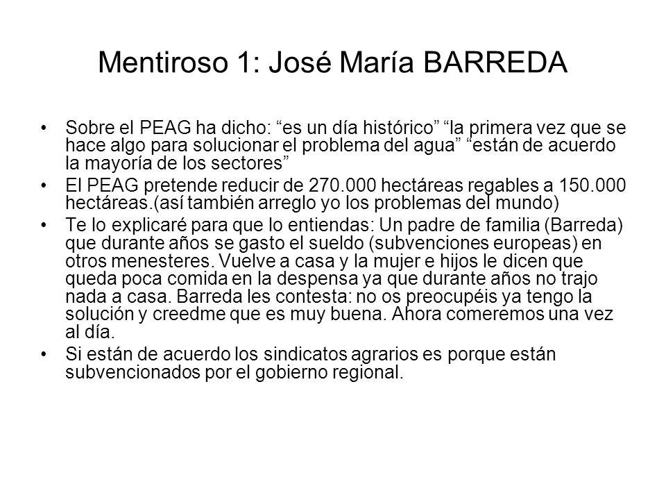 Mentiroso 1: José María BARREDA Sobre el PEAG ha dicho: es un día histórico la primera vez que se hace algo para solucionar el problema del agua están de acuerdo la mayoría de los sectores El PEAG pretende reducir de 270.000 hectáreas regables a 150.000 hectáreas.(así también arreglo yo los problemas del mundo) Te lo explicaré para que lo entiendas: Un padre de familia (Barreda) que durante años se gasto el sueldo (subvenciones europeas) en otros menesteres.