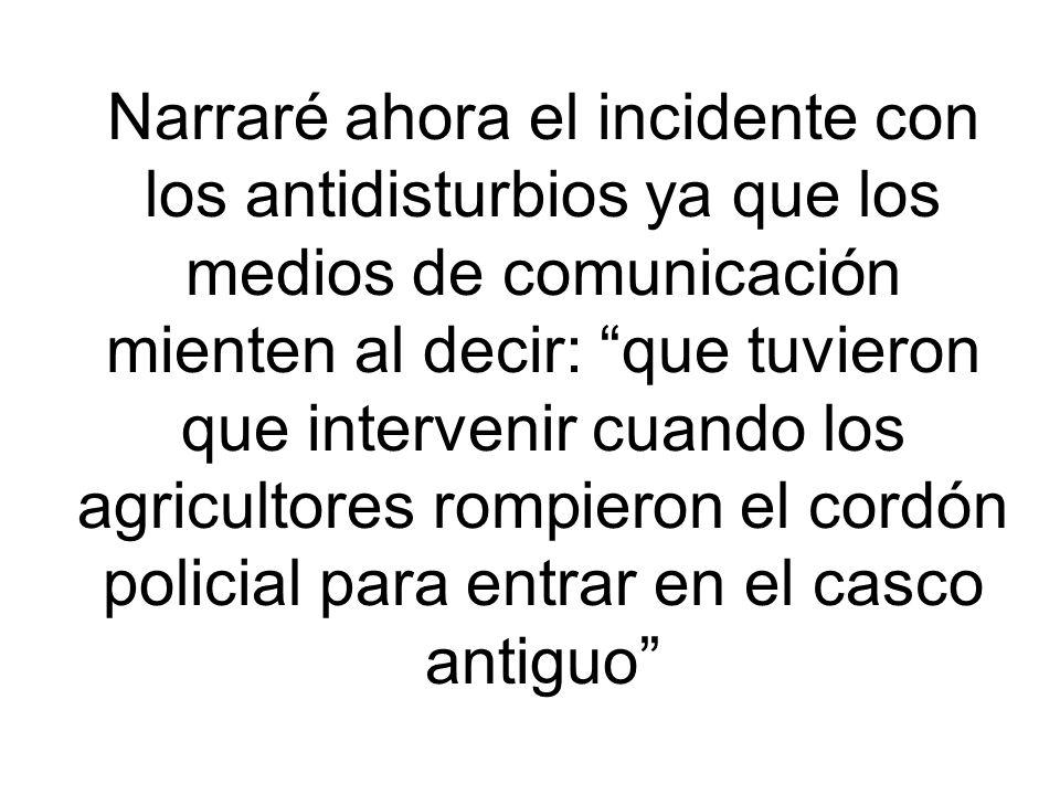 Narraré ahora el incidente con los antidisturbios ya que los medios de comunicación mienten al decir: que tuvieron que intervenir cuando los agricultores rompieron el cordón policial para entrar en el casco antiguo