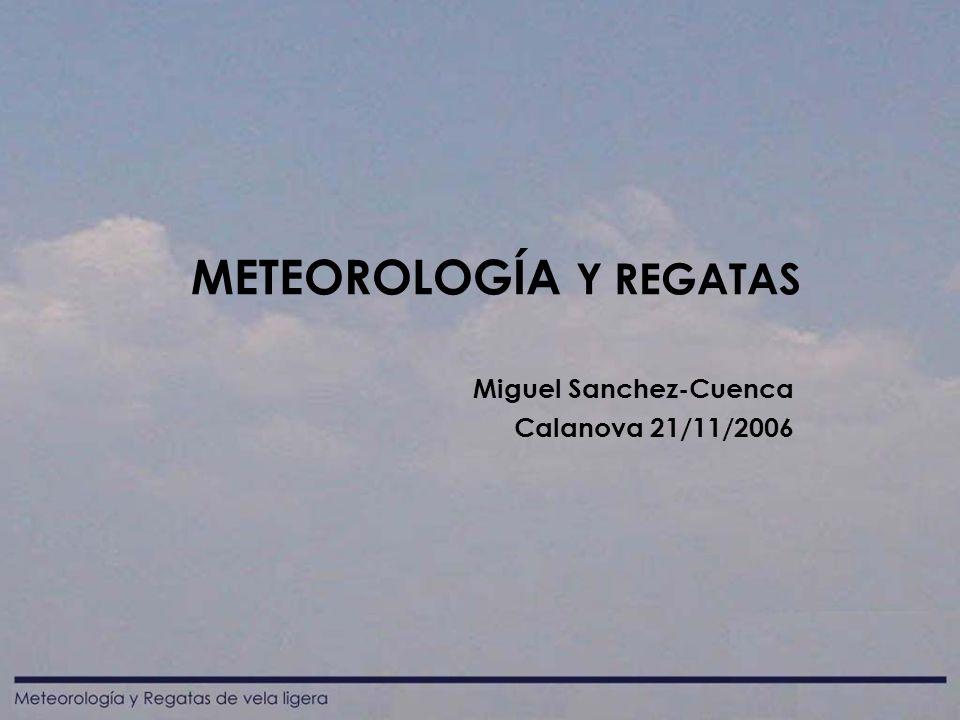 METEOROLOGÍA Y REGATAS Miguel Sanchez-Cuenca Calanova 21/11/2006