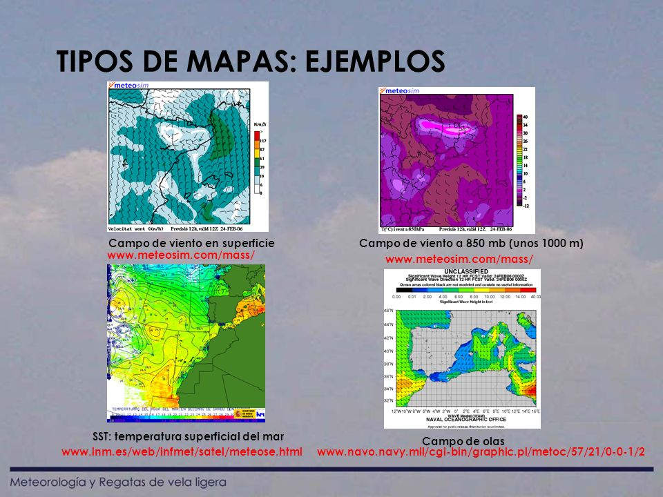 TIPOS DE MAPAS: EJEMPLOS www.meteosim.com/mass/ www.inm.es/web/infmet/satel/meteose.htmlwww.navo.navy.mil/cgi-bin/graphic.pl/metoc/57/21/0-0-1/2 Campo de viento en superficieCampo de viento a 850 mb (unos 1000 m) SST: temperatura superficial del mar Campo de olas