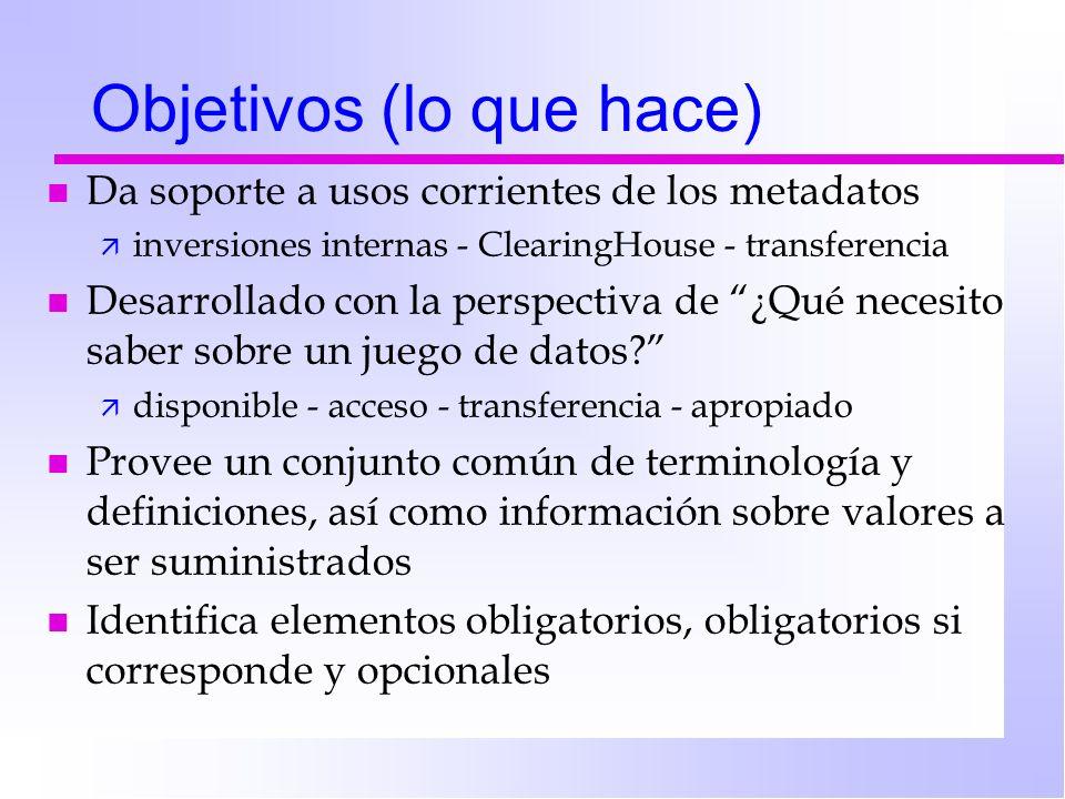 Objetivos (lo que hace) n Da soporte a usos corrientes de los metadatos ä inversiones internas - ClearingHouse - transferencia n Desarrollado con la perspectiva de ¿Qué necesito saber sobre un juego de datos.