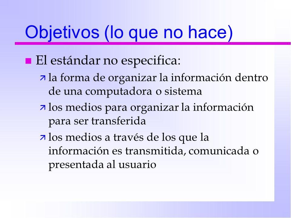 Objetivos (lo que no hace) n El estándar no especifica: ä la forma de organizar la información dentro de una computadora o sistema ä los medios para organizar la información para ser transferida ä los medios a través de los que la información es transmitida, comunicada o presentada al usuario