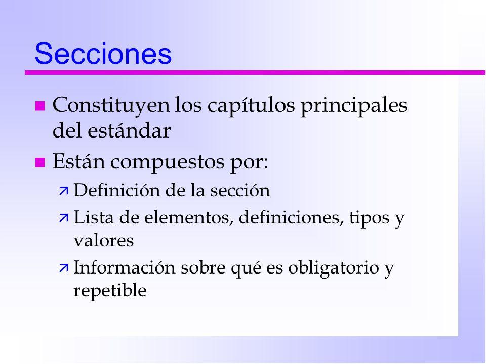 Secciones n Constituyen los capítulos principales del estándar n Están compuestos por: ä Definición de la sección ä Lista de elementos, definiciones, tipos y valores ä Información sobre qué es obligatorio y repetible