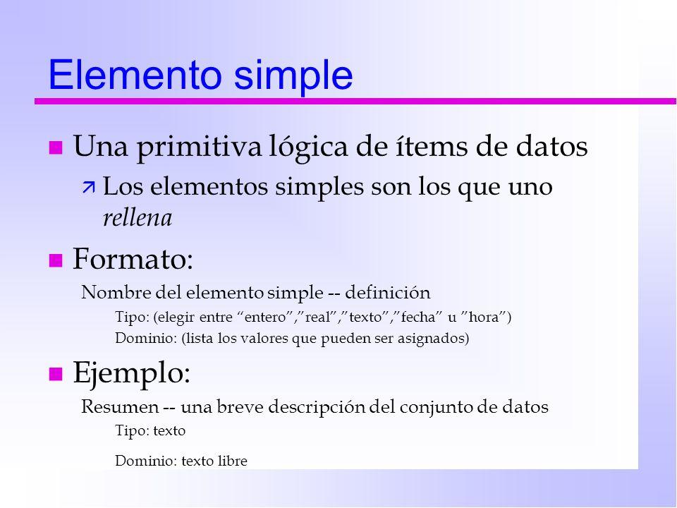 Elemento simple n Una primitiva lógica de ítems de datos ä Los elementos simples son los que uno rellena n Formato: Nombre del elemento simple -- definición Tipo: (elegir entre entero,real,texto,fecha u hora) Dominio: (lista los valores que pueden ser asignados) n Ejemplo: Resumen -- una breve descripción del conjunto de datos Tipo: texto Dominio: texto libre