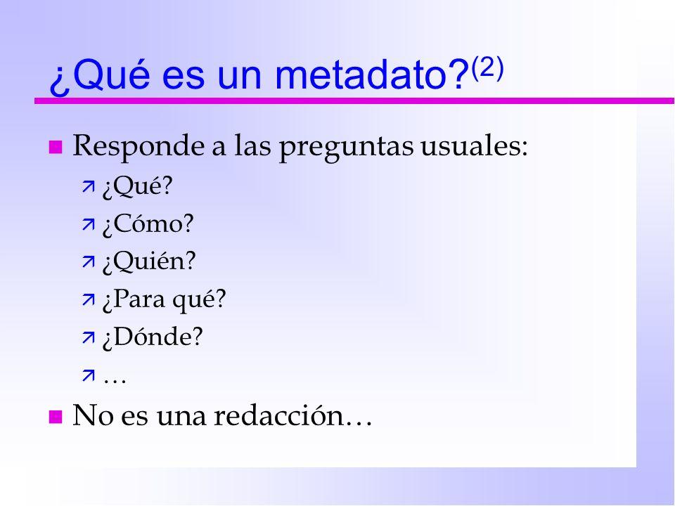 ¿Qué es un metadato.(2) n Responde a las preguntas usuales: ä ¿Qué.