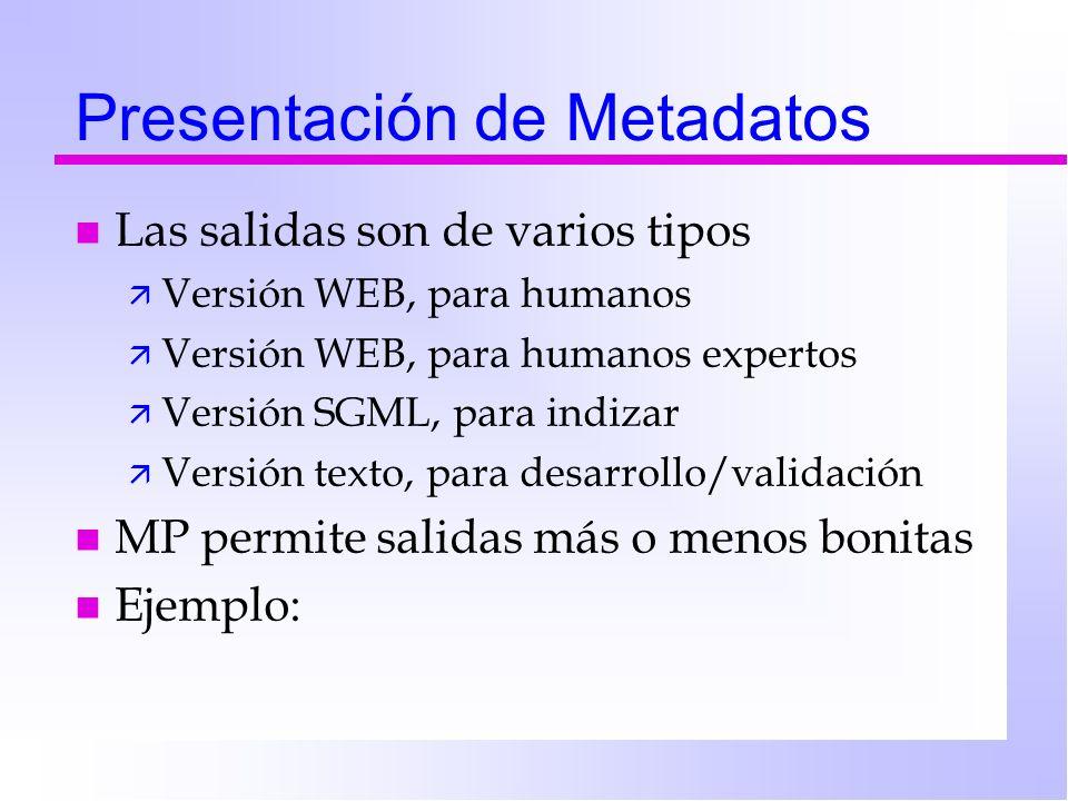 Presentación de Metadatos n Las salidas son de varios tipos ä Versión WEB, para humanos ä Versión WEB, para humanos expertos ä Versión SGML, para indizar ä Versión texto, para desarrollo/validación n MP permite salidas más o menos bonitas n Ejemplo: