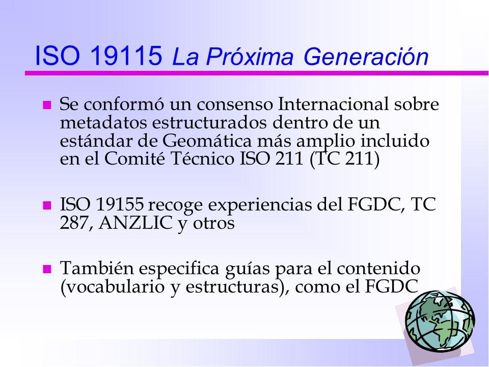 ISO 19115 La Próxima Generación n Se conformó un consenso Internacional sobre metadatos estructurados dentro de un estándar de Geomática más amplio incluido en el Comité Técnico ISO 211 (TC 211) n ISO 19155 recoge experiencias del FGDC, TC 287, ANZLIC y otros n También especifica guías para el contenido (vocabulario y estructuras), como el FGDC