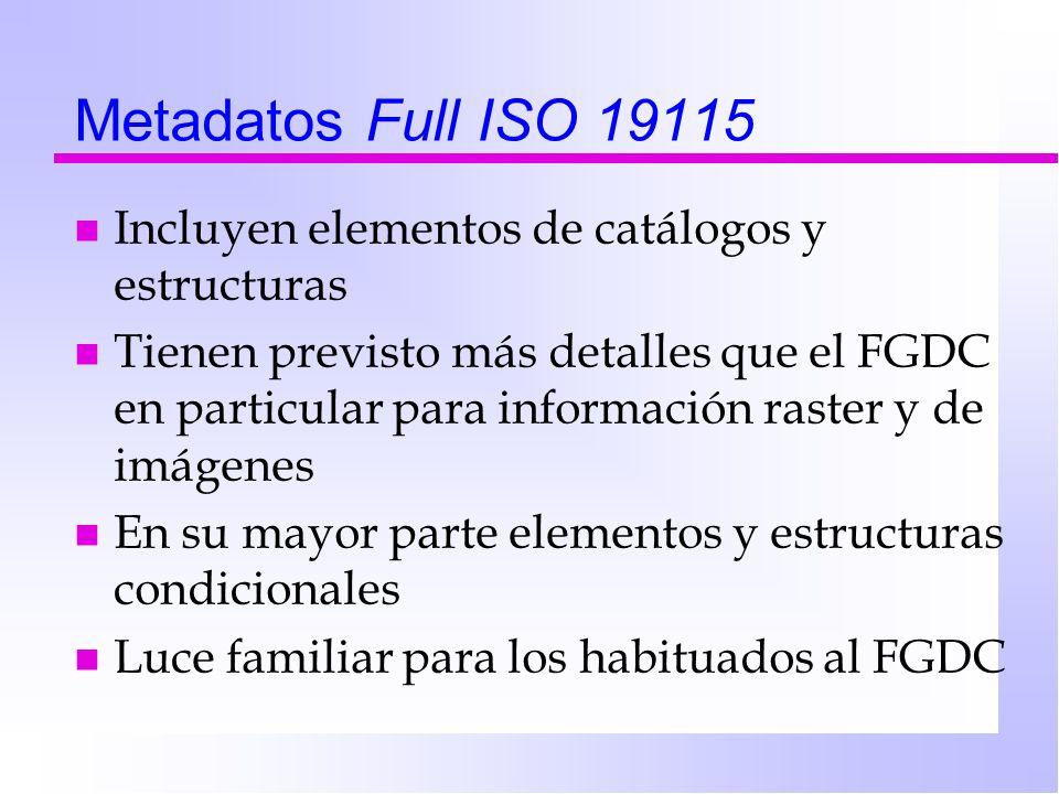 Metadatos Full ISO 19115 n Incluyen elementos de catálogos y estructuras n Tienen previsto más detalles que el FGDC en particular para información raster y de imágenes n En su mayor parte elementos y estructuras condicionales n Luce familiar para los habituados al FGDC