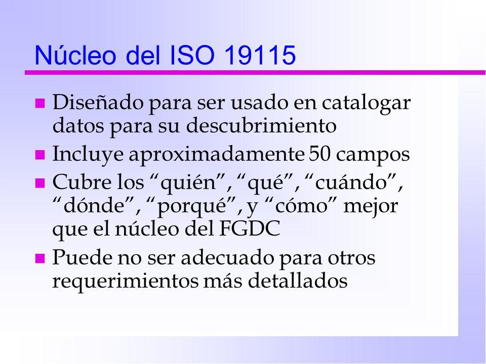 Núcleo del ISO 19115 n Diseñado para ser usado en catalogar datos para su descubrimiento n Incluye aproximadamente 50 campos n Cubre los quién, qué, cuándo, dónde, porqué, y cómo mejor que el núcleo del FGDC n Puede no ser adecuado para otros requerimientos más detallados