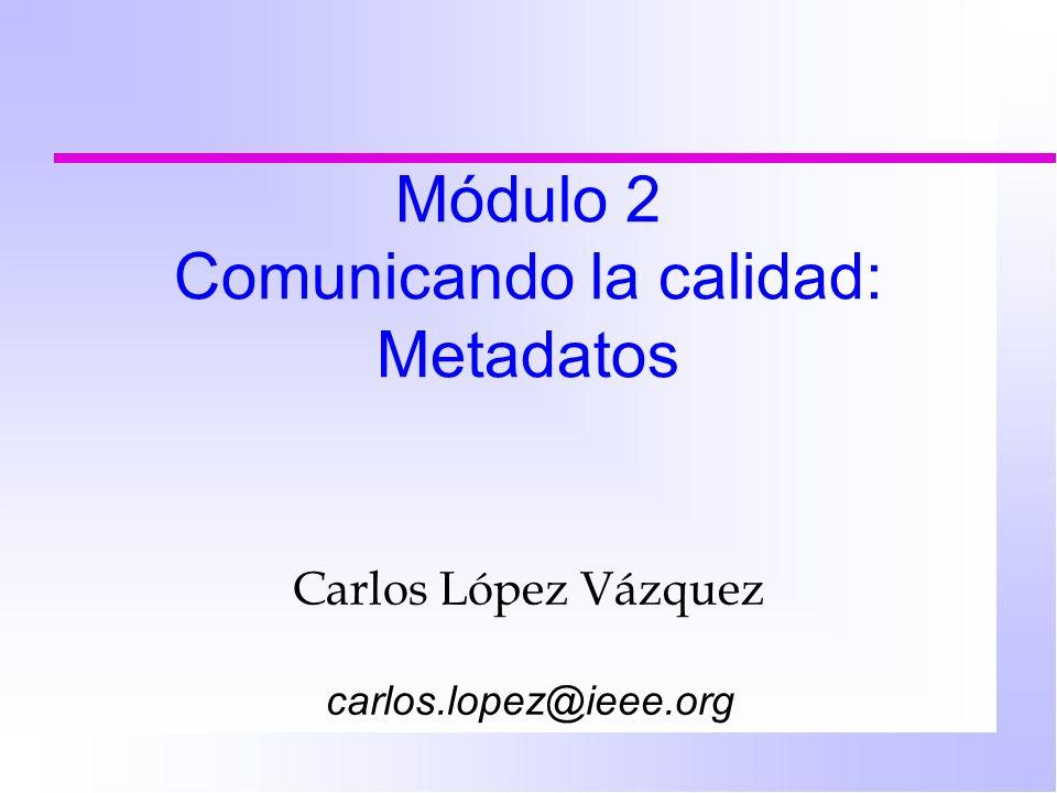 Módulo 2 Comunicando la calidad: Metadatos Carlos López Vázquez carlos.lopez@ieee.org