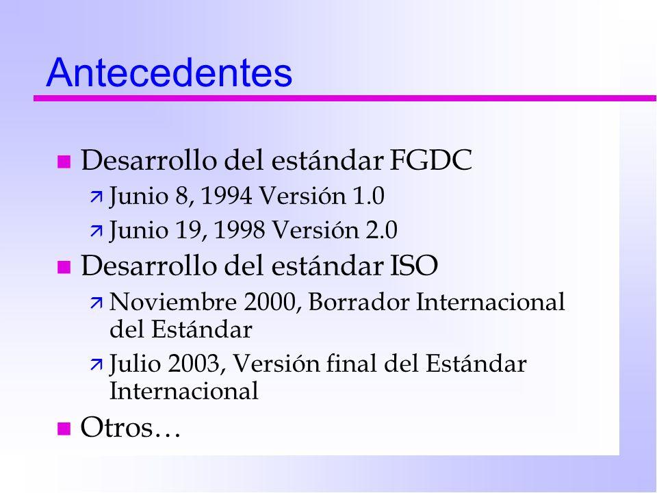 Antecedentes n Desarrollo del estándar FGDC ä Junio 8, 1994 Versión 1.0 ä Junio 19, 1998 Versión 2.0 n Desarrollo del estándar ISO ä Noviembre 2000, Borrador Internacional del Estándar ä Julio 2003, Versión final del Estándar Internacional n Otros…