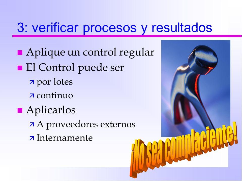3: verificar procesos y resultados n Aplique un control regular n El Control puede ser ä por lotes ä continuo n Aplicarlos ä A proveedores externos ä