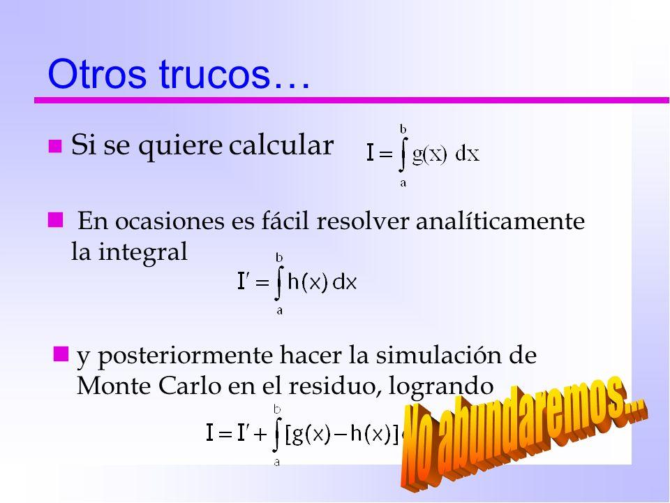Otros trucos… n Si se quiere calcular En ocasiones es fácil resolver analíticamente la integral y posteriormente hacer la simulación de Monte Carlo en