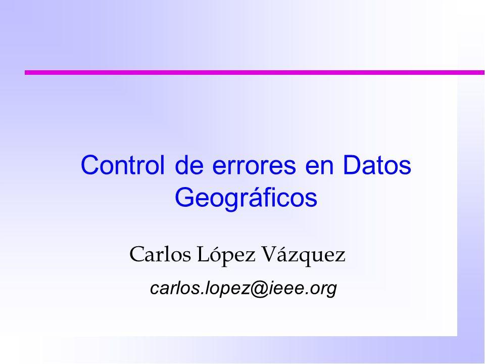 Control de errores en Datos Geográficos Carlos López Vázquez carlos.lopez@ieee.org