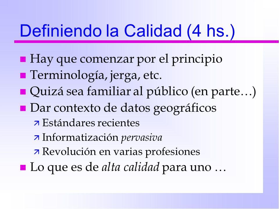Definiendo la Calidad (4 hs.) n Hay que comenzar por el principio n Terminología, jerga, etc. n Quizá sea familiar al público (en parte…) n Dar contex